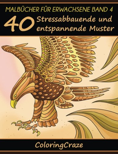 Malbücher für Erwachsene Band 4: 40 Stressabbauende und entspannende Muster, Aus der Malbücher für Erwachsene-Reihe von ColoringCraze (Anti-Stress Kunsttherapie Reihe, Band 4)