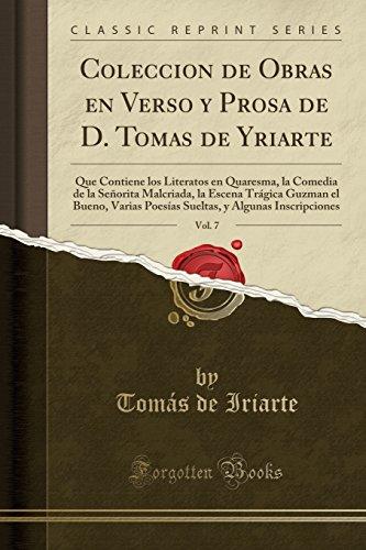 Coleccion de Obras en Verso y Prosa de D. Tomas de Yriarte, Vol. 7: Que Contiene los Literatos en Quaresma, la Comedia de la Seorita Malcriada, la ... (Classic Reprint) (Spanish Edition)