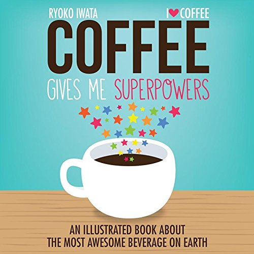 Coffee Gives Me Superpowers: An Illustrated Book about the Most Awesome Beverage on Earth by Ryoko Iwata