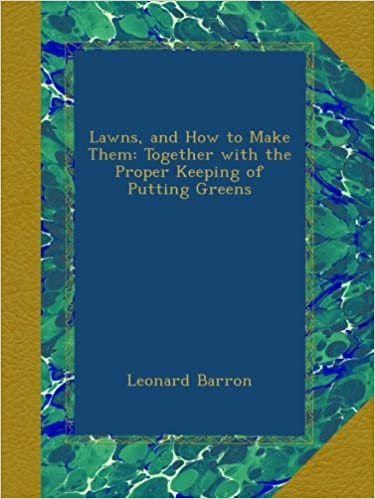 Lawns, and How to Make Them: Together with the Proper Keeping of Putting Greens