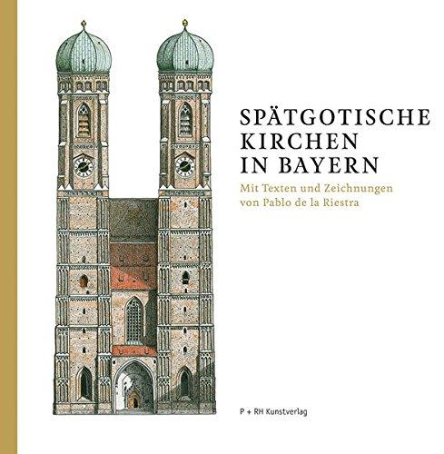 Spätgotische Kirchen in Bayern: Mit Texten und Zeichnungen von Pablo de la Riestra