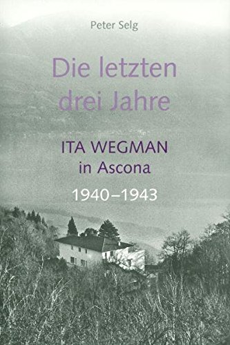 Die letzten drei Jahre. Ita Wegman in Ascona 1940-1943