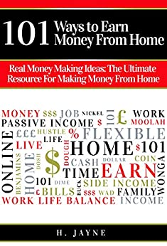 101 Ways to Earn Money From Home: Real Money Making Ideas: The Ultimate Resource For Making Money From Home (Earn Money From Home, Money Making Ideas, ... Income, Work From Home, Making Money) by [Jayne, H.]