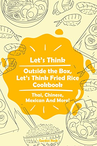 Let's Think Outside the Box, Let's Think Fried Rice Cookbook: Thai, Chinese, Mexican And More! by Gordon Rock