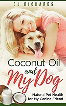 Coconut Oil and My Dog: Natural Pet Health for My Canine Friend by [Richards, BJ]