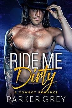 Ride Me Dirty: A Cowboy Romance by [Grey, Parker]