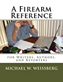A Firearm Reference for Writers, Authors, and Reporters, Michael Weissberg, 1494909642