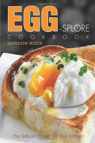 Egg-splore Cookbook: The Gifts of Chicken for Your Kitchen by Gordon Rock