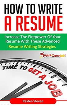 How To Write A Resume: Resume Writing Skills That Land You the Job (Resume Writing Skills Book 2): Increase the Firepower of your Resume with these Advanced Resume Writing Strategies by [Steven, Raiden]