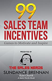 99 SALES TEAM INCENTIVES: Games to Motivate and Inspire (The Sales Nerds Book 1) by [Brennan, Sundance, Church, Ryan]