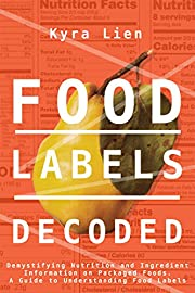 Food Labels Decoded: Demystifying Nutrition and Ingredient Information on Packaged Foods. A Guide to Understanding Food Labels. (Food and Nutrition Book 2)