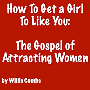 How to Get a Girl to Like You: The Gospel of Attracting Women Audiobook