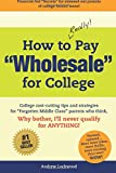 """How to REALLY Pay """"Wholesale"""" for College: College cost-cutting tips and strategies for """"Forgotten Middle Class"""" parents who think, Why Bother, I'll never qualify for ANYTHING!"""