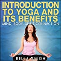 Introduction to Yoga and Its Benefits: The Mind, Body, and Spirit Connection Audiobook by Bella Singh Narrated by Anjna Patel