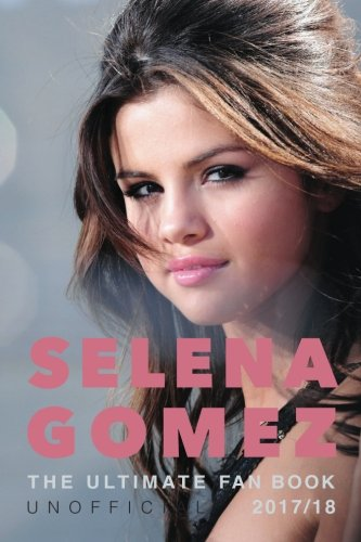 Selena Gomez: The Ultimate Unofficial Selena Gomez Fan Book 2017/18: Selena Gomez Quiz, Facts, Quotes and Photos (Selena Gomez Books) (Volume 1)