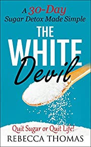 SUGAR DETOX: A 30-Day Sugar Detox Made Simple (The White Devil)
