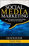 Social Media Marketing: How To Develop A Social Media Strategy That Will Grow Your Business