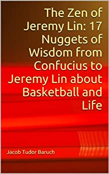 The Zen of Jeremy Lin: 17 Nuggets of Wisdom from Confucius to Jeremy Lin about Basketball and Life by [Baruch, Jacob Tudor]
