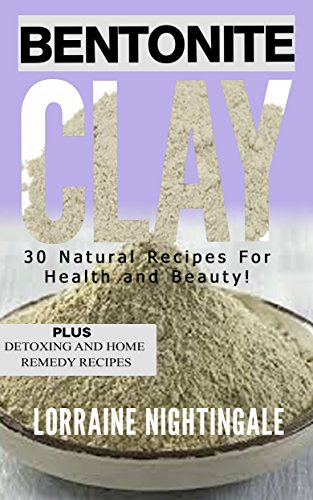 (Bentonite Clay: 30 Natural Recipes for Health and Beauty! )