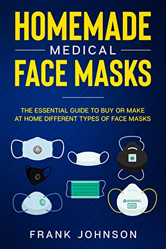Homemade Medical Face Masks: The Essential Guide to Buy or Make at Home Different Types of Face Masks by [Johnson, Frank]