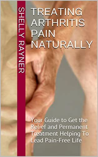 Treating Arthritis Pain Naturally: Your Guide to Get the Relief and Permanent Treatment Helping To Lead Pain-Free Life