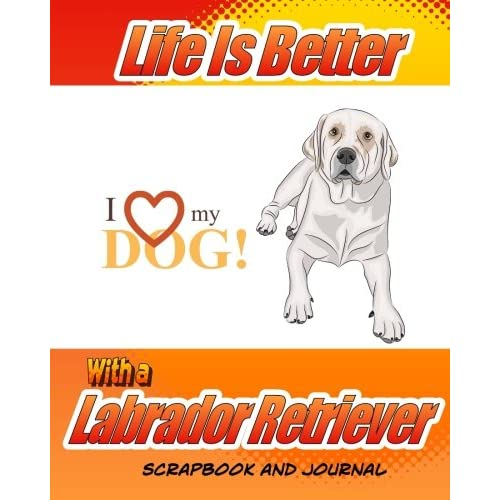 Life Is Better With A Labrador Retriever Scrapbook and Journal: Dog Vaccination Record, Puppy Baby Book and Memory Book (Dog...
