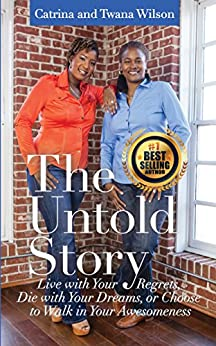The Untold Story: Live with Your Regrets, Die with Your Dreams or Choose to Walk in Your Awesomeness! by [Wilson, Catrina M., Wilson, Twana Y.]