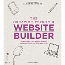 The Creative Person's Website Builder: How to Make a Pro Website Yourself Using Word Press and Other Easy Tools by Alannah Moore (2013-12-02)