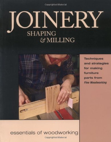 Joinery, Shaping & Milling: Techniques and Strategies for Making Furniture Parts from Fine Woodworking (Essentials of Woodworking) (Craft Assorted Wood)