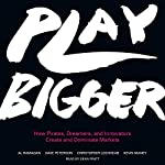 Play Bigger: How Pirates, Dreamers, and Innovators Create and Dominate Markets | Al Ramadan,Dave Peterson,Christopher Lochhead,Kevin Maney