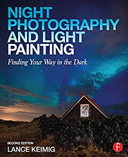 Night Photography and Light Painting: Finding Your Way in the Dark by [Keimig, Lance]