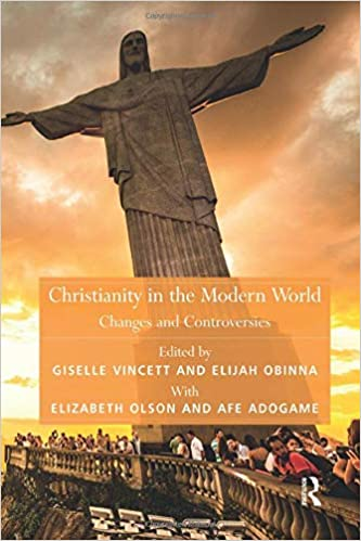 Christianity in the Modern World: Changes and Controversies Theology and Religion in Interdisciplinary Perspective Series in Association with the BSA Sociology of Religion Study Group: Amazon.es: Adogame, Afe, Olson, Elizabeth: Libros en