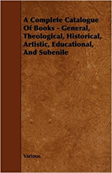 Book A Complete Catalogue of Books - General, Theological, Historical, Artistic, Educational, and Subenile by Various (2009-12-09)