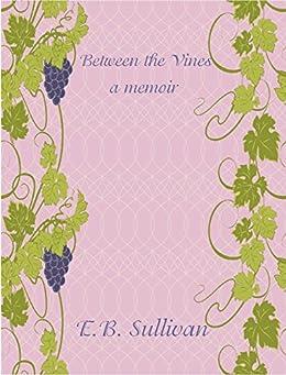 Between the Vines: A memoir by [Sullivan, E. B.]