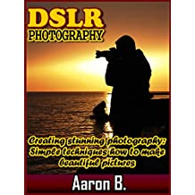 DSLR Photography: Creating stunning photography: Simple techniques how to make beautiful pictures!