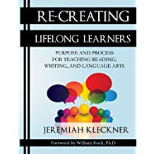 Re-Creating Lifelong Learners: Purpose and Process for Teaching Reading, Writing, and Language Arts (Volume 1)