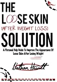The Loose Skin Solution (After Weight Loss): A personal help guide to improve the appearance of loose skin after weight loss