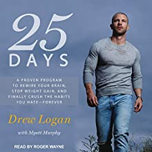 25 Days: A Proven Program to Rewire Your Brain, Stop Weight Gain, and Finally Crush the Habits You Hate - Forever Audiobook by Drew Logan, Myatt Murphy Narrated by Roger Wayne