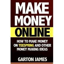 Make Money Online: How to Make Money on Teespring and Other Money Making Ideas (teespring, t shirt design, t shirt maker, custom t shirt, tshirt, how to make money, ways to make money)
