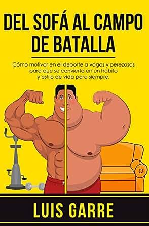 Del SOFÁ al CAMPO de BATALLA: Cómo motivar en el deporte a vagos y perezosas para que se convierta en un hábito y estilo de vida para siempre.