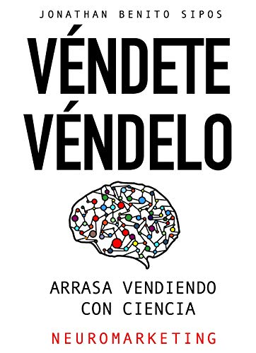 Véndete, Véndelo.: Arrasa Vendiendo Con Ciencia (Neuromarketing) (Spanish Edition)