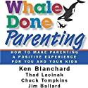 Whale Done Parenting: How to Make Parenting a Positive Experience for You and Your Kids Audiobook by Thad Lacinak, Jim Ballard, Ken Blanchard, Chuck Tompkins Narrated by Lisa Rock