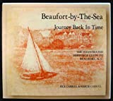 Beaufort-By-The-Sea: Journey Back in Time, The Illustrated Heritage Guide to Beaufort, N. C.