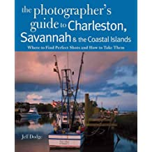 The Photographer's Guide to Charleston Savannah and the Coastal: Where To Find Perfect Shots And How To Take Them