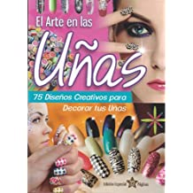El Arte en las Uñas, 75 Diseños creativos para decorar tus uñas. (Spanish Edition)