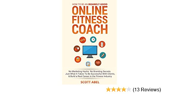 How To Be An Insanely Good Online Fitness Coach: No Marketing Hacks  No  Branding Secrets  Just What It Takes to Be Successful With Clients, And  Build