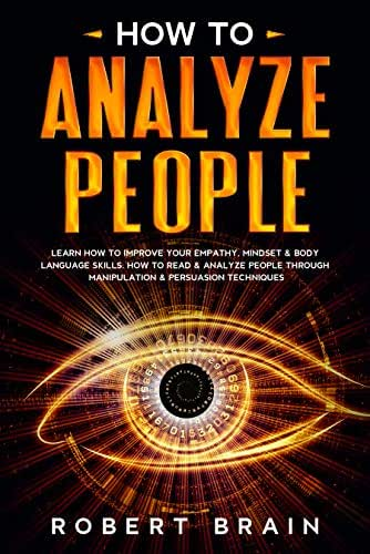 How To Analyze People: Learn How To Improve Your Empathy, Mindset & Body Language Skills. How To Read & Analyze People Through Manipulation & Persuasion Techniques