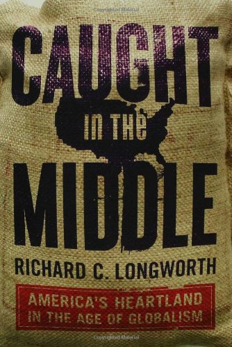 Caught in the Middle: Americas Heartland in the Age of Globalism Richard C. Longworth