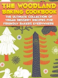 The Woodland Baking Cookbook: The Ultimate Collection Of Vegan Dessert Recipes For Friendly Bakers Everywhere