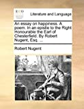 An Essay on Happiness a Poem in an Epistle to the Right Honourable the Earl of Chesterfield by Robert Nugent, Esq, Robert Nugent, 1170103014